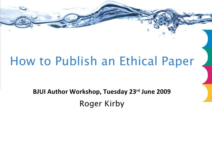 How to Publish an Ethical Paper BJUI Author Workshop July 2009 Part Four Roger Kirby
