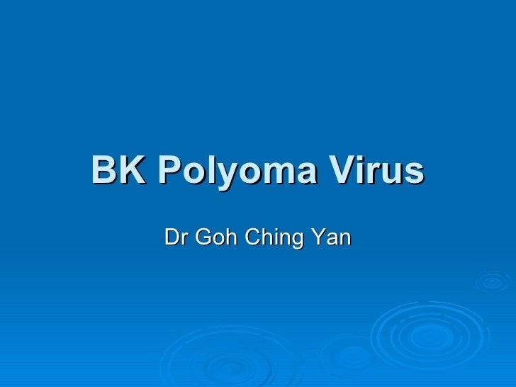 BK Polyoma Virus Dr Goh Ching Yan