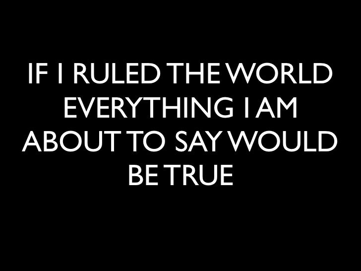 IF I RULED THE WORLD    EVERYTHING I AMABOUT TO SAY WOULD        BE TRUE