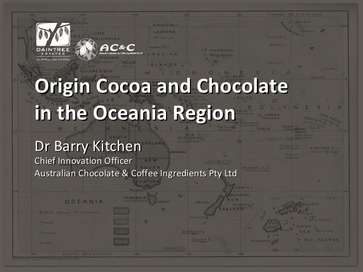 Origin Cocoa and Chocolatein the Oceania RegionDr Barry KitchenChief Innovation OfficerAustralian Chocolate & Coffee Ingre...