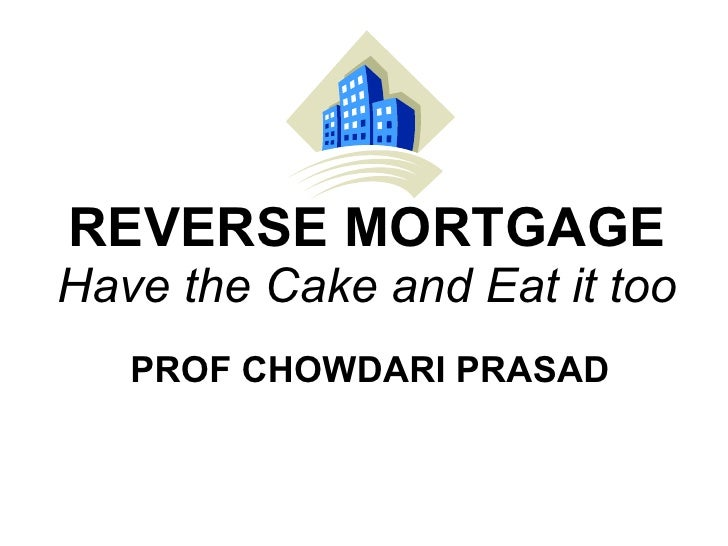 REVERSE MORTGAGE Have the Cake and Eat it too PROF CHOWDARI PRASAD