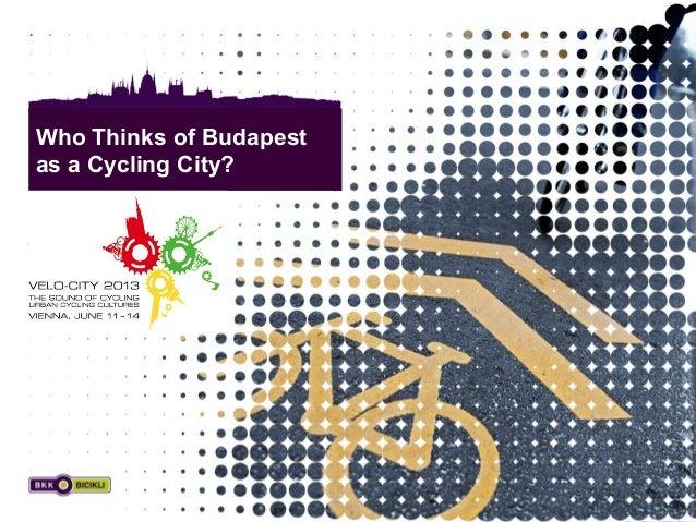 Velo City 2013, Vienna - Who Thinks of Budapest as a Cycling City? Who Thinks of Budapest as a Cycling City?