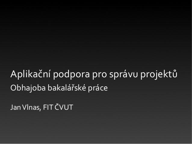 Aplikační podpora pro správu projektůObhajoba bakalářské práceJanVlnas, FIT ČVUT
