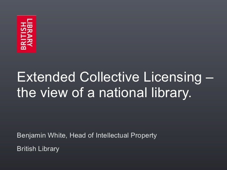 Extended Collective Licensing –the view of a national library.Benjamin White, Head of Intellectual PropertyBritish Library