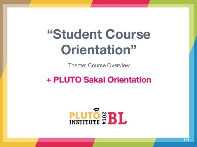 """""""Student Course Orientation"""" Theme: Course Overview LN + PLUTO Sakai Orientation"""