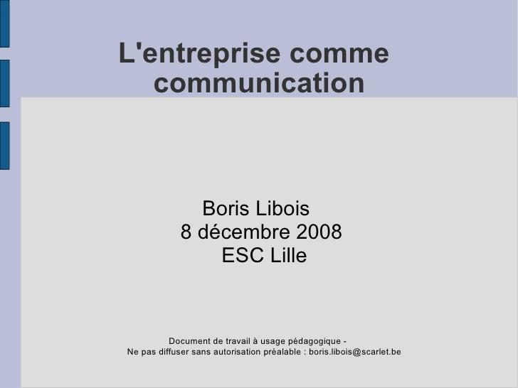 L'entreprise comme    communication                   Boris Libois              8 décembre 2008                  ESC Lille...