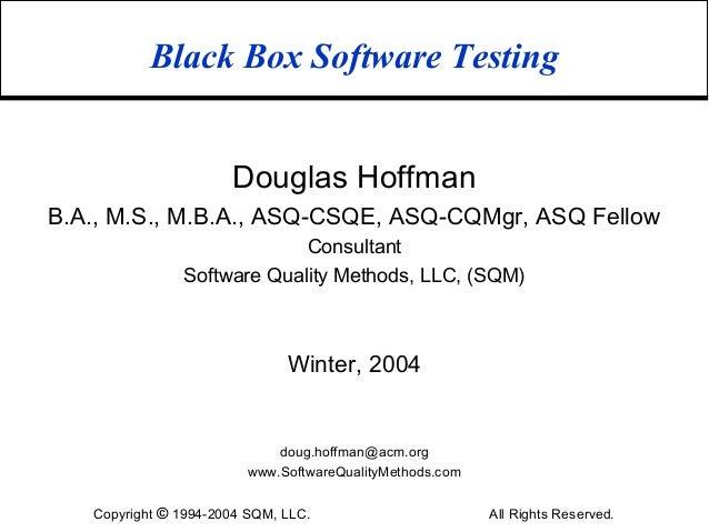 Black Box Software Testing                      Douglas HoffmanB.A., M.S., M.B.A., ASQ-CSQE, ASQ-CQMgr, ASQ Fellow        ...