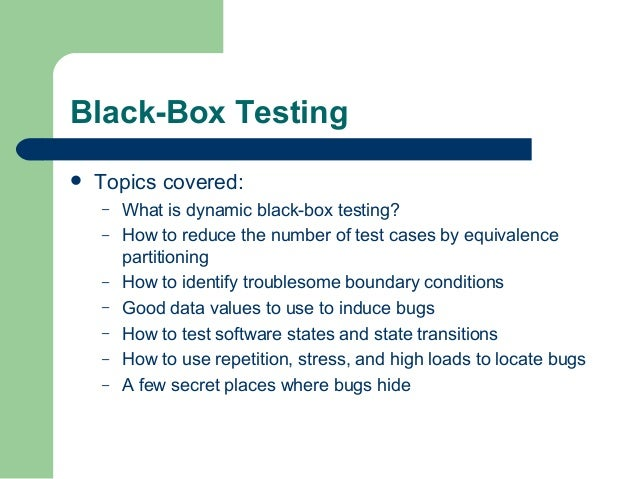 Black-Box Testing  Topics covered: – What is dynamic black-box testing? – How to reduce the number of test cases by equiv...