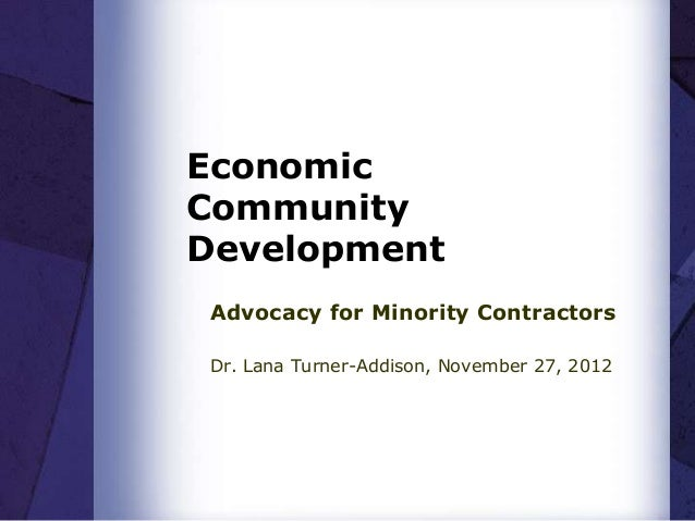 EconomicCommunityDevelopmentAdvocacy for Minority ContractorsDr. Lana Turner-Addison, November 27, 2012