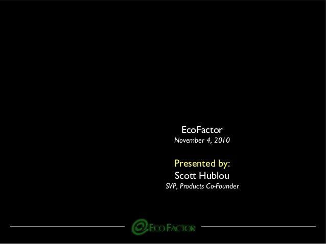 EcoFactor November 4, 2010 Presented by: Scott Hublou SVP, Products Co-Founder