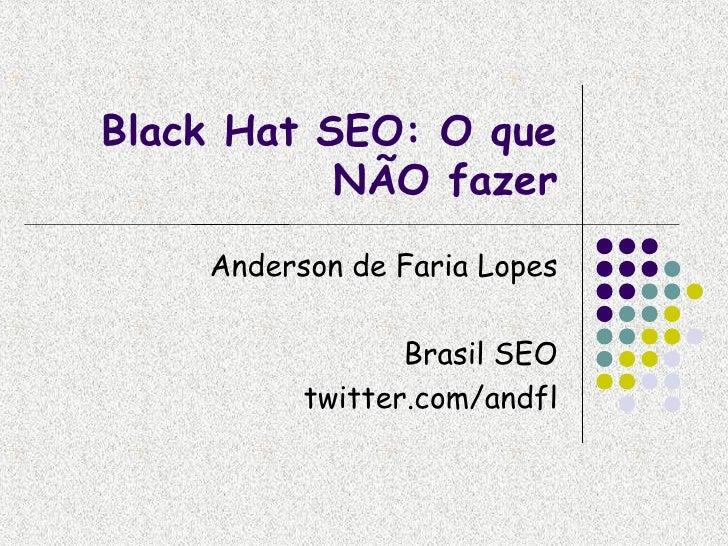 Black Hat SEO: O que            NÃO fazer     Anderson de Faria Lopes                   Brasil SEO           twitter.com/a...