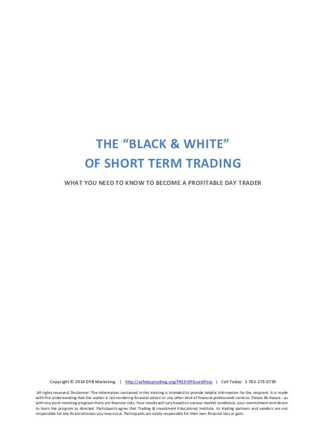 "THE ""BLACK & WHITE"" OF SHORT TERM TRADING WHAT YOU NEED TO KNOW TO BECOME A PROFITABLE DAY TRADER  Copyright © 2014 DYB Ma..."
