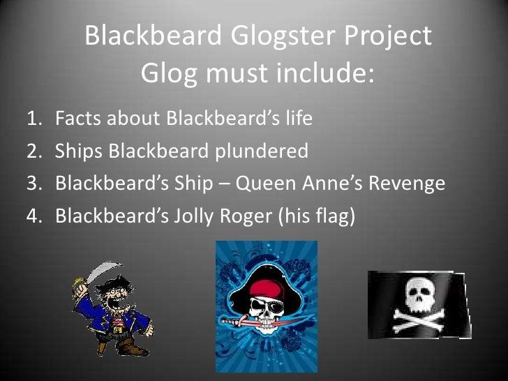 BlackbeardGlogster ProjectGlog must include:<br />Facts about Blackbeard's life<br />Ships Blackbeard plundered<br />Black...