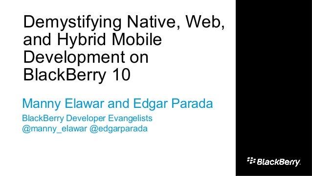1Demystifying Native, Web,and Hybrid MobileDevelopment onBlackBerry 10Manny Elawar and Edgar ParadaBlackBerry Developer Ev...
