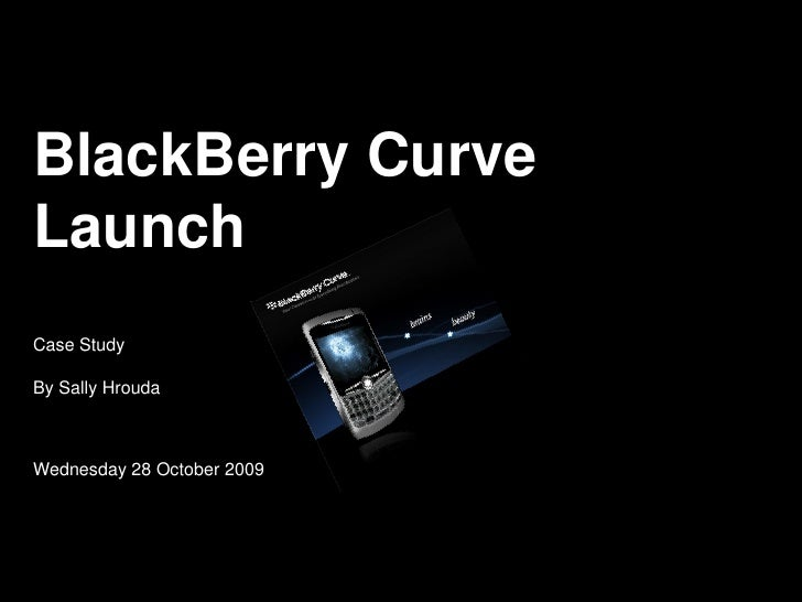 BlackBerry Curve Launch Case Study  By Sally Hrouda    Wednesday 28 October 2009