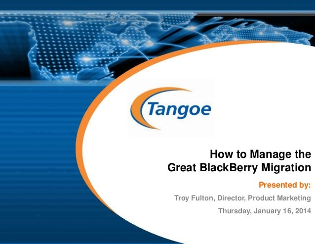 How to Manage the Great BlackBerry Migration Presented by: Troy Fulton, Director, Product Marketing Thursday, January 16, ...