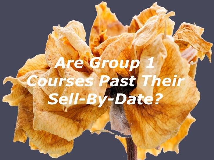 <ul><li>Are Group 1 Courses Past Their Sell-By-Date? </li></ul>
