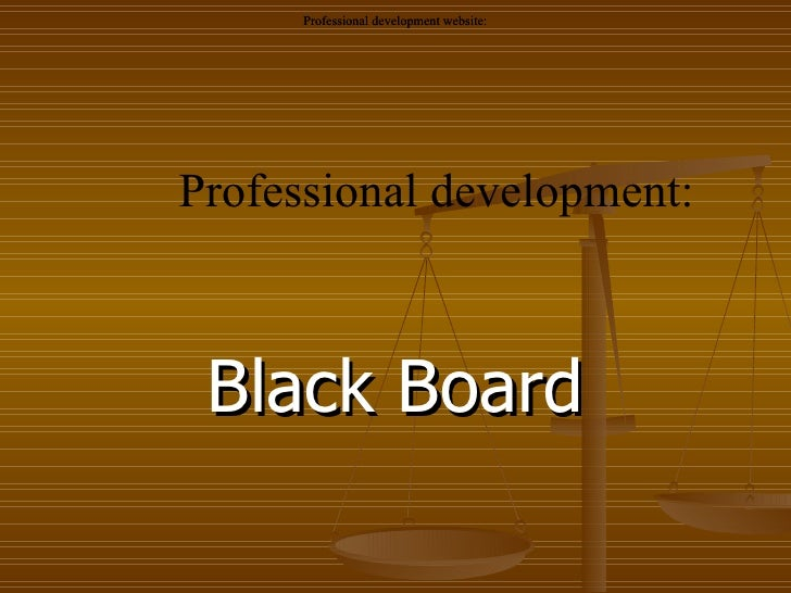 Black Board Professional development: Professional development website: Professional development website: