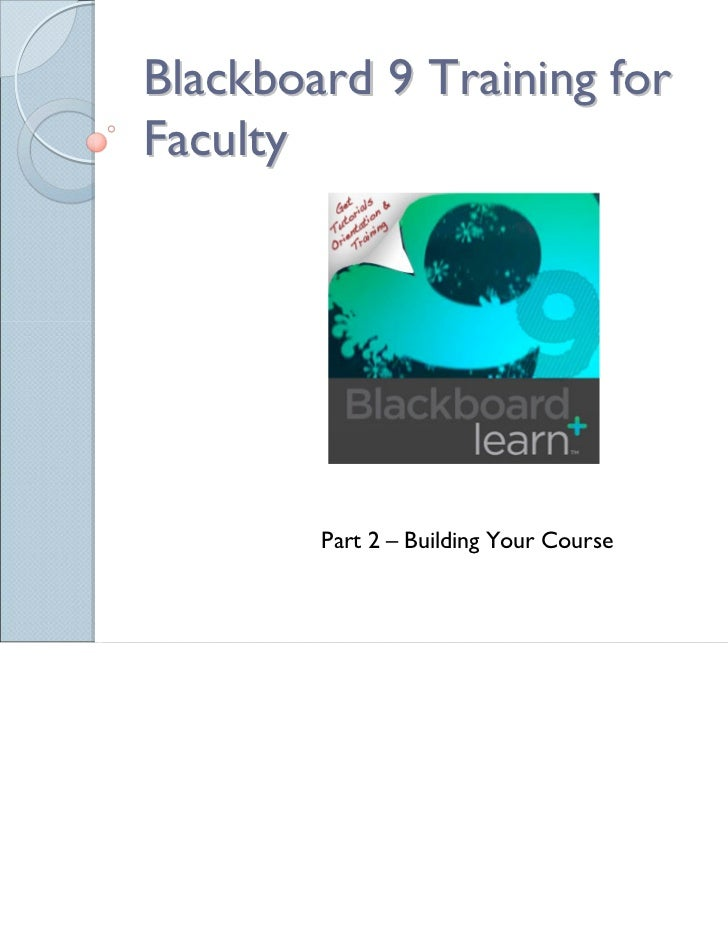 Blackboard 9 Training forFaculty        Part 2 – Building Your Course