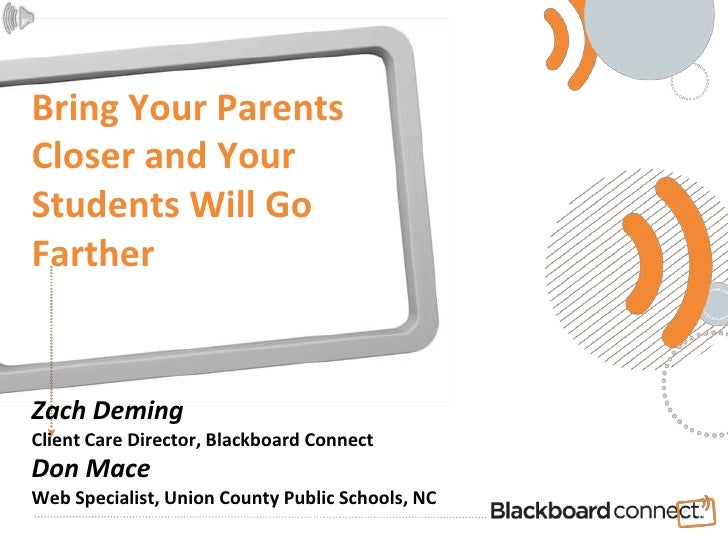 Bring Your ParentsCloser and Your Students Will Go FartherZach DemingClient Care Director, Blackboard ConnectDon MaceWeb S...
