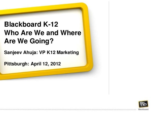 Blackboard K-12 Who Are We and Where Are We Going? Sanjeev Ahuja: VP K12 Marketing Pittsburgh: April 12, 2012