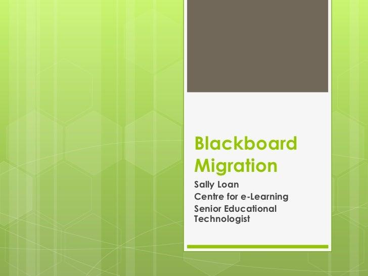 BlackboardMigrationSally LoanCentre for e-LearningSenior EducationalTechnologist