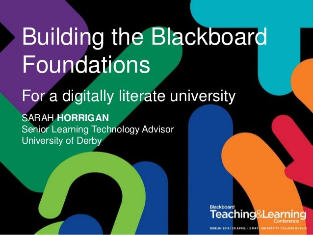 Building the Blackboard Foundations For a digitally literate university SARAH HORRIGAN Senior Learning Technology Advisor ...