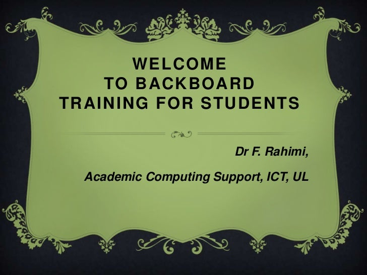 WELCOME TO Backboard Training for students<br />Dr F. Rahimi, <br />Academic Computing Support, ICT, UL<br />