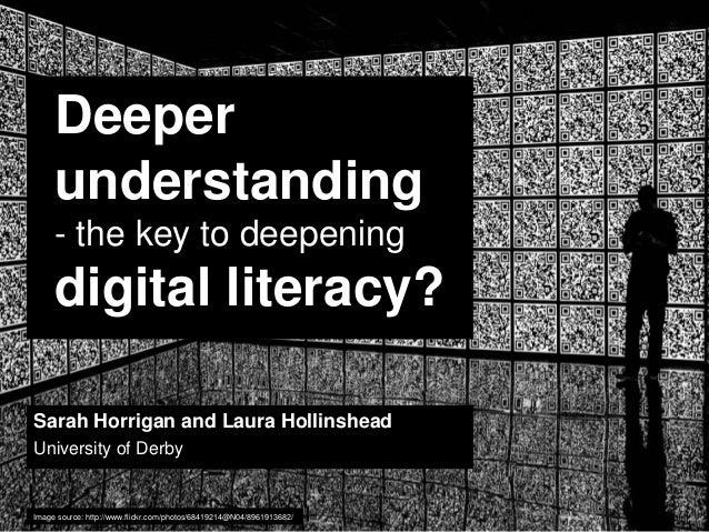 Deeper understanding - the key to deepening  digital literacy? Sarah Horrigan and Laura Hollinshead University of Derby  I...