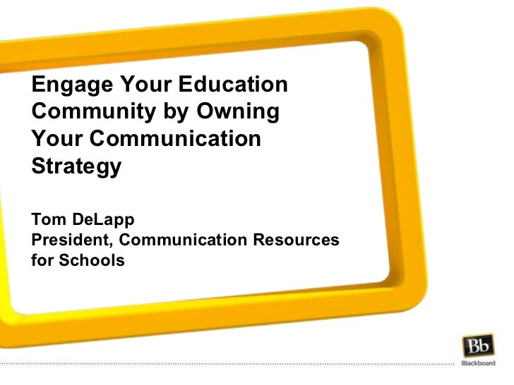 Engage Your Education Community by Owning Your Communication Strategy   Tom DeLapp President, Communication Resources for ...