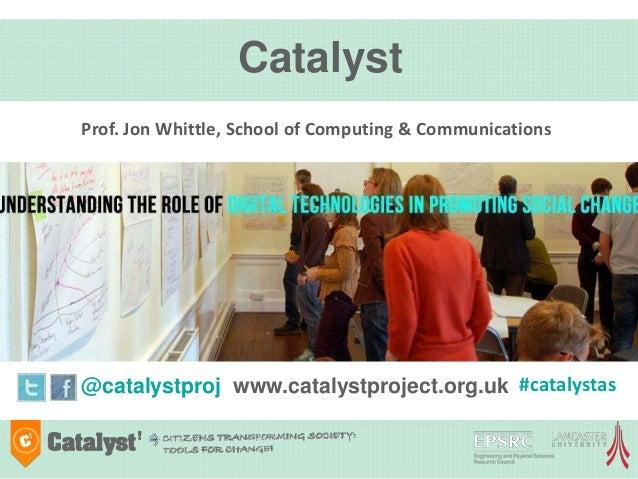 Catalyst@catalystproj www.catalystproject.org.ukProf. Jon Whittle, School of Computing & Communications#catalystas