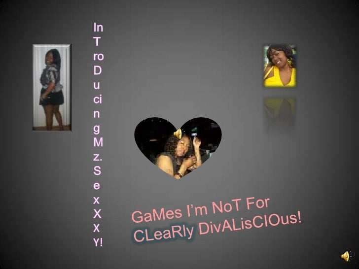 InTroDucing Mz. SexXXY!<br />GaMes I'm NoT For CLeaRlyDivALisCIOus!<br />