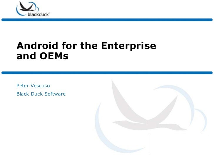 Android for the Enterprise and OEMs<br />Peter Vescuso<br />Black Duck Software<br />