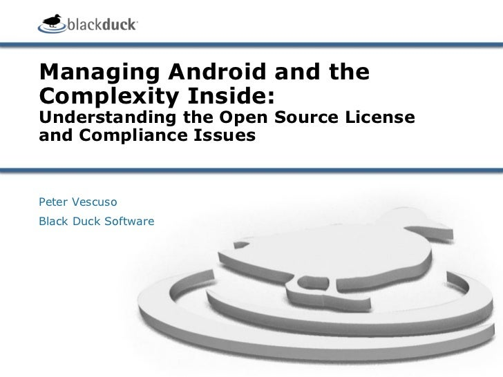 Managing Android and theComplexity Inside:Understanding the Open Source Licenseand Compliance IssuesPeter VescusoBlack Duc...