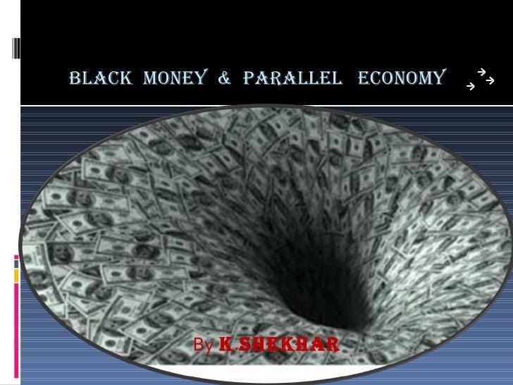 BLACK  MONEY  &  PARALLEL  ECONOMY <ul><li>By   K . SHEKHAR </li></ul>