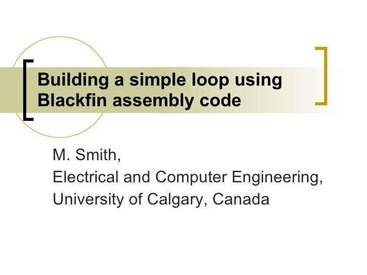 Building a simple loop using Blackfin assembly code   M. Smith, Electrical and Computer Engineering, University of Calgary...