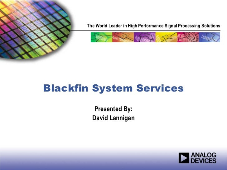 The World Leader in High Performance Signal Processing SolutionsBlackfin System Services         Presented By:         Dav...