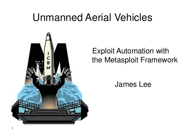 Unmanned Aerial Vehicles Exploit Automation with the Metasploit Framework James Lee 1