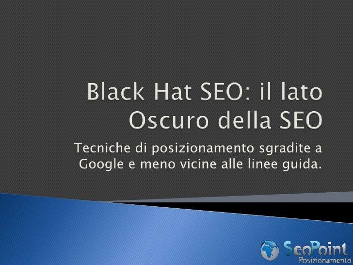 Black Hat SEO: il lato Oscuro della SEO<br />Tecniche di posizionamento sgradite a Google e meno vicine alle linee guida.<...
