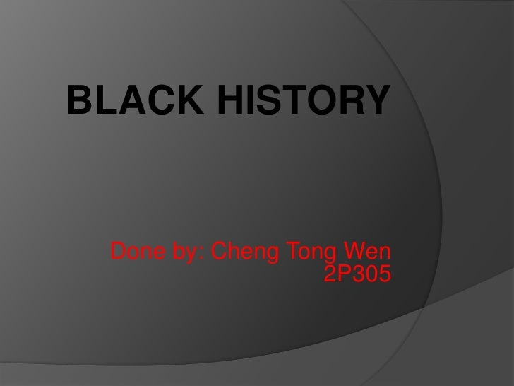 BLACK HISTORY<br />Done by: Cheng Tong Wen 2P305<br />