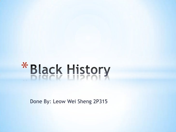 Done By: Leow Wei Sheng 2P315<br />Black History<br />