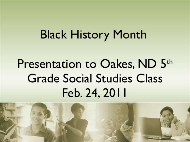 Black History Month  Presentation to Oakes, ND 5 th  Grade Social Studies Class Feb. 24, 2011