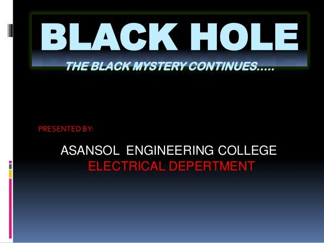 BLACK HOLE      THE BLACK MYSTERY CONTINUES…..PRESENTED BY:     ASANSOL ENGINEERING COLLEGE        ELECTRICAL DEPERTMENT