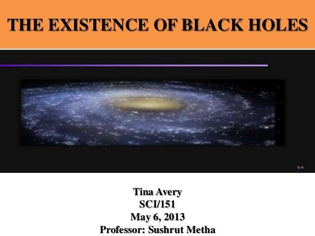 THE EXISTENCE OF BLACK HOLES Tina Avery SCI/151 May 6, 2013 Professor: Sushrut Metha