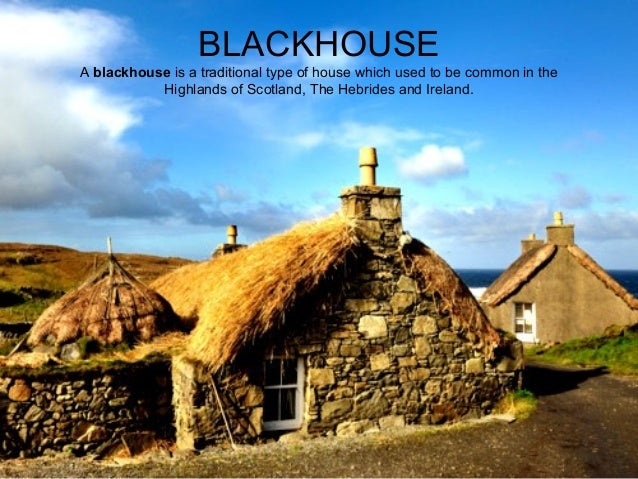 BLACKHOUSE Ablackhouse isatraditionaltypeofhousewhichusedtobecommoninthe HighlandsofScotland,TheHebrides...