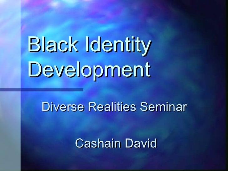 Black IdentityDevelopment Diverse Realities Seminar      Cashain David