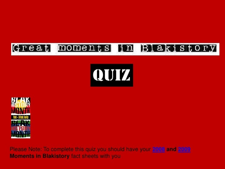 quiz<br />Please Note: To complete this quiz you should have your 2008 and 2009 Moments in Blakistory fact sheets with you...