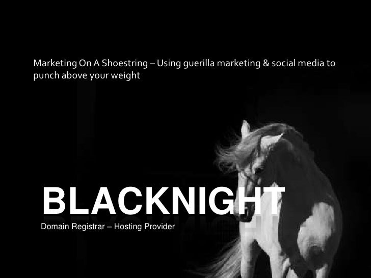 BLACKNIGHT<br />Marketing On A Shoestring – Using guerilla marketing & social media to punch above your weight<br />Domain...