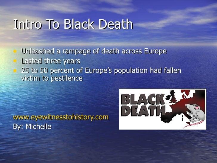 Intro To Black Death <ul><li>Unleashed a rampage of death across Europe </li></ul><ul><li>Lasted three years </li></ul><ul...