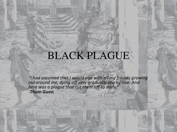 "BLACK PLAGUE""I had assumed that I would age with all my friends growingold around me, dying off very gradually one by one...."